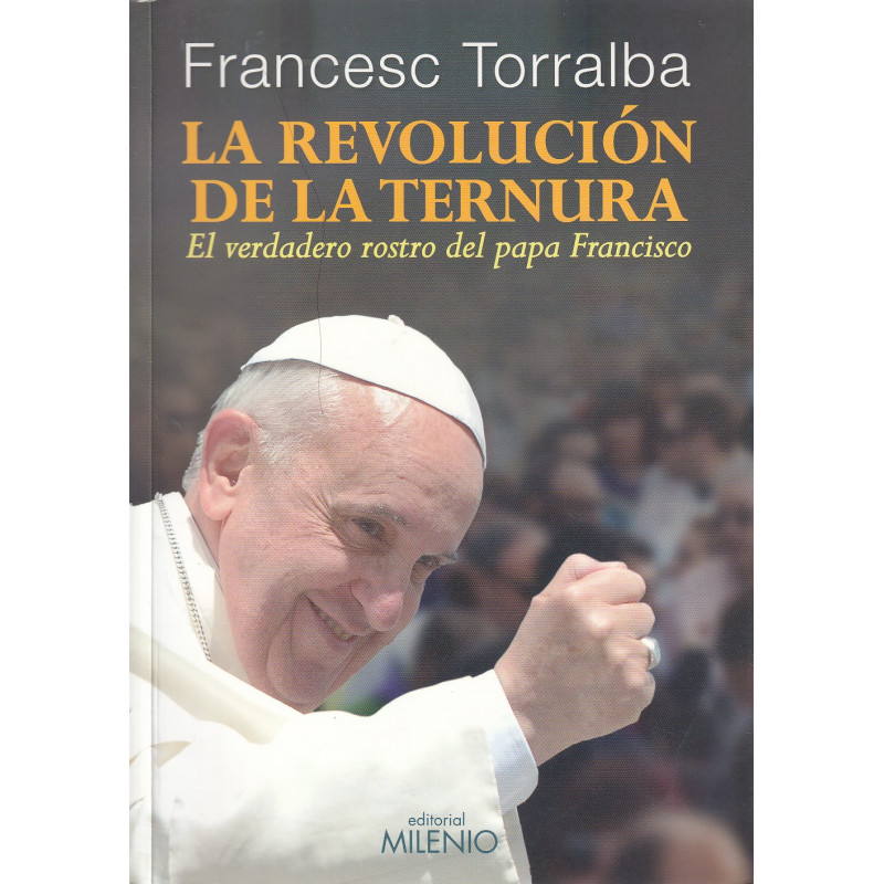 LA REVOLUCIÓN DE LA TERNURA El Verdadero Rostro del Papa Francisco